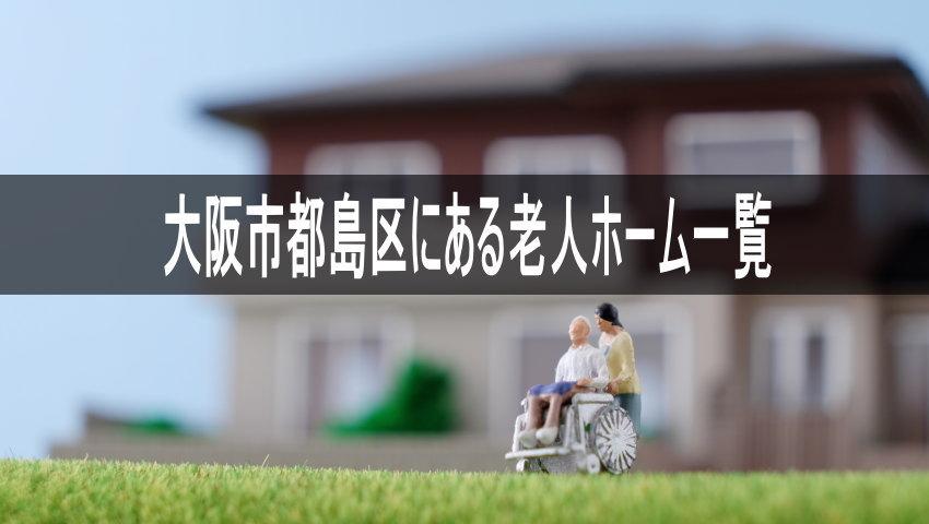 【大阪市都島区の老人ホーム一覧】近くの介護施設に入れてあげたい