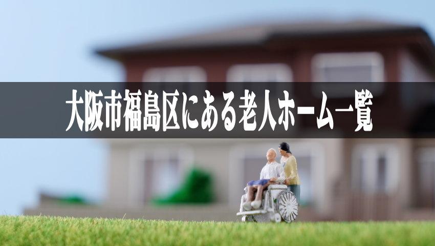 【大阪市福島区の老人ホーム一覧】近くの介護施設に入れてあげたい